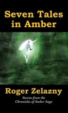 Seven Tales in Amber - Stories from the Chronicles of Amber Saga ebook by Roger Zelazny, Warren Lapine, Ed Greenwood