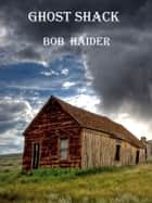 Ghost Shack ebook by Bob Haider