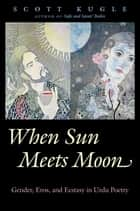 When Sun Meets Moon - Gender, Eros, and Ecstasy in Urdu Poetry ebook by Scott Kugle