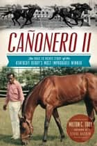 Cañonero II - The Rags to Riches Story of the Kentucky Derby's Most Improbable Winner ebook by Milton C. Toby