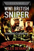 Arnold Crabtree. WW1 British Sniper. ebook by Alex Devaney