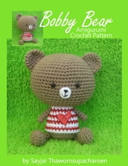 Bobby Bear - Amigurumi Crochet Pattern ebook by Sayjai Thawornsupacharoen