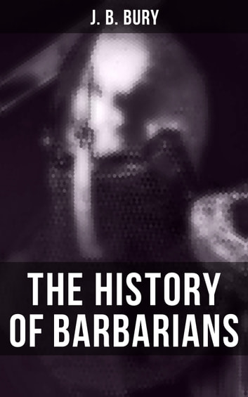 The History of Barbarians - The Invasion of Europe by the Barbarians eBook by J. B. Bury