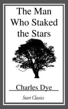 The Man who Staked the Stars ebook by Charles Dye