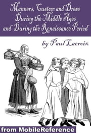 Manners, Customs, And Dress During The Middle Ages, And During The Renaissance Period (Mobi Classics) ebook by Paul Lacroix