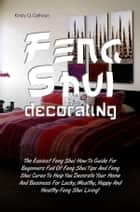 Feng Shui Decorating - The Easiest Feng Shui How To Guide For Beginners Full Of Feng Shui Tips And Feng Shui Cures To Help You Decorate Your Home And Business For Lucky, Wealthy, Happy And Healthy Feng Shui Living! ebook by Kristy Q. Calhoun