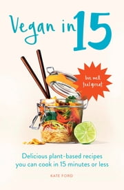 Vegan in 15 - Delicious plant-based recipes you can cook in 15 minutes or less ebook by Kate Ford
