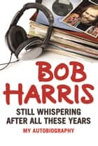 Still Whispering After All These Years - My Autobiography ebook by Bob Harris