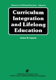 Curriculum Integration and Lifelong Education: A Contribution to the Improvement of School Curricula ebook by Ingram, James B.