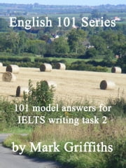 English 101 Series: 101 model answers for IELTS writing task 2 ebook by Mark Griffiths