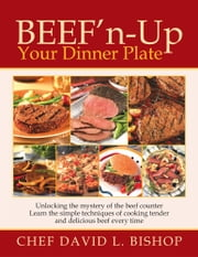 Beef'n-Up Your Dinner Plate - Unlocking the mystery of the beef counter Learn the simple techniques of cooking tender and delicious beef every time ebook by Chef David L. Bishop