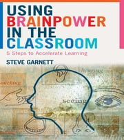 Using Brainpower in the Classroom - Five Steps to Accelerate Learning ebook by Steve Garnett