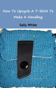 How To Upcycle A T-Shirt To Make A Handbag ebook by Sally White