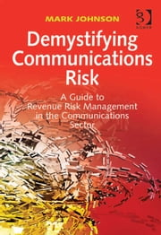 Demystifying Communications Risk - A Guide to Revenue Risk Management in the Communications Sector ebook by Mr Mark Johnson