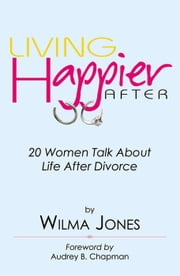 Living Happier After: 20 Women Talk About Life After Divorce ebook by Wilma Jones