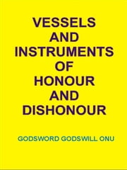 Vessels and Instruments of Honour and Dishonour ebook by Godsword Godswill Onu