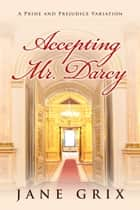 Accepting Mr. Darcy: A Pride and Prejudice Variation ebook by Jane Grix