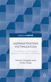 Administrating Victimization - The Politics of Anti-Social Behaviour and Hate Crime Policy ebook by Marian Duggan,Vicky Heap