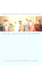 Orientalism's Interlocutors - Painting, Architecture, Photography ebook by Jill Beaulieu,Mary Roberts,Nicholas Thomas,Zeynep Çelik,Roger Benjamin,Mark Crinson