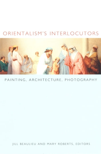 Orientalism's Interlocutors - Painting, Architecture, Photography ebook by Nicholas Thomas,Zeynep Çelik,Roger Benjamin,Mark Crinson