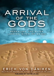 Arrival of the Gods: Revealing the Alien Landing Sites of Nazca ebook by Erich von Daniken