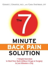 The 7-Minute Back Pain Solution - 7 Simple Exercises to Heal Your Back Without Drugs or Surgery in Just Minutes a Day ebook by Dr. Gerard Girasole,Cara Hartman