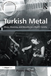 Turkish Metal - Music, Meaning, and Morality in a Muslim Society ebook by Pierre Hecker