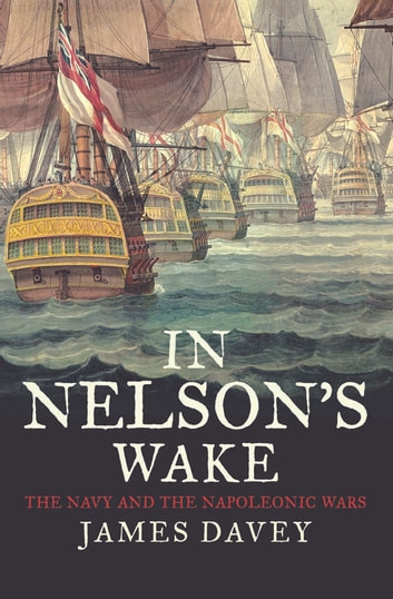 In Nelson's Wake - The Navy and the Napoleonic Wars ebook by James Davey