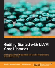Getting Started with LLVM Core Libraries ebook by Bruno Cardoso Lopes,Rafael Auler