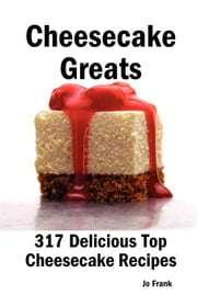 Cheesecake Greats: 317 Delicious Top Cheesecake Recipes - From Amaretto and Ghirardelli Chocolate Chip Cheesecake to Yoghurt Cheesecake ebook by Frank, Jo