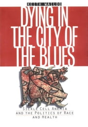 Dying in the City of the Blues - Sickle Cell Anemia and the Politics of Race and Health ebook by Keith Wailoo