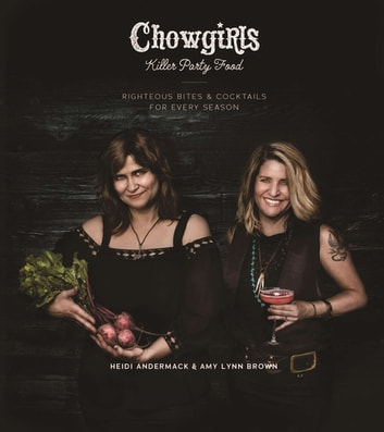 Chowgirls Killer Party Food - Righteous Bites & Cocktails for Every Season ebook by Heidi Andermack,Amy Lynn Brown