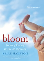 Bloom - Finding Beauty in the Unexpected--A Memoir ebook by Kelle Hampton