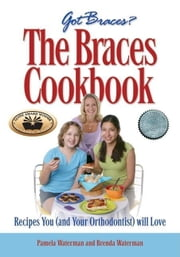 The Braces Cookbook: Recipes You (and Your Orthodontist) Will Love ebook by Waterman, Pamela