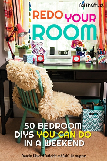 Redo Your Room - 50 Bedroom DIYs You Can Do in a Weekend ebook by Editors of Faithgirlz! and Girls' Life Mag