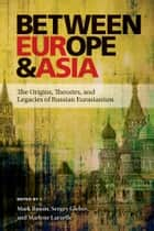 Between Europe and Asia - The Origins, Theories, and Legacies of Russian Eurasianism ebook by Mark Bassin, Sergey Glebov, Marlene Laruelle