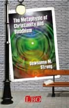 The Metaphysic of Christianity and Buddhism ebook by Dawsonne M. Strong