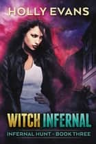 Witch Infernal - Infernal Hunt, #3 ebook by Holly Evans
