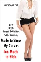 Made to Show My Curves: Too Much to Hide (BBW, Forced Exhibition, Public Humiliation, Spanking) ebook by Miranda Cruz