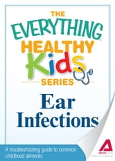 Ear Infections - A troubleshooting guide to common childhood ailments ebook by Adams Media