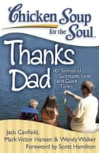 Chicken Soup for the Soul: Thanks Dad - 101 Stories of Gratitude, Love, and Good Times ebook by Jack Canfield, Mark Victor Hansen, Wendy Walker