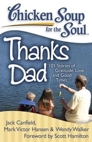 Chicken Soup for the Soul: Thanks Dad - 101 Stories of Gratitude, Love, and Good Times ebook by Jack Canfield,Mark Victor Hansen,Wendy Walker