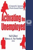Activating the Unemployed - A Comparative Appraisal of Work-Oriented Policies ebook by Neil Gilbert, Rebecca A. Van Voorhis