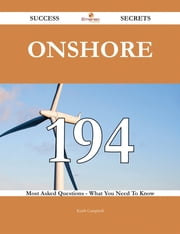 Onshore 194 Success Secrets - 194 Most Asked Questions On Onshore - What You Need To Know ebook by Keith Campbell