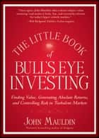 The Little Book of Bull's Eye Investing - Finding Value, Generating Absolute Returns, and Controlling Risk in Turbulent Markets ebook by John Mauldin