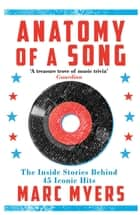 Anatomy of a Song - The Inside Stories Behind 45 Iconic Hits ebook by Marc Myers