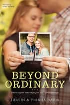 Beyond Ordinary - When a Good Marriage Just Isn't Good Enough ebook by Justin Davis, Trisha Davis