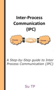 Inter Process Communication (IPC) - A Step-by-Step guide to Inter Process Communication (IPC). ebook by Su TP