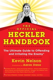 The Official Heckler Handbook - The Ultimate Guide to Offending and Irritating the Enemy ebook by Kevin Nelson,Aaron H. Dana