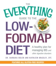 The Everything Guide to the Low-FODMAP Diet - A Healthy Plan for Managing IBS and Other Digestive Disorders ebook by Barbara Bolen,Kathleen Bradley